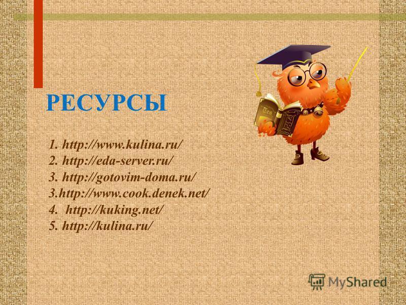 РЕСУРСЫ 1. http://www.kulina.ru/ 2. http://eda-server.ru/ 3. http://gotovim-doma.ru/ 3.http://www.cook.denek.net/ 4. http://kuking.net/ 5. http://kulina.ru/