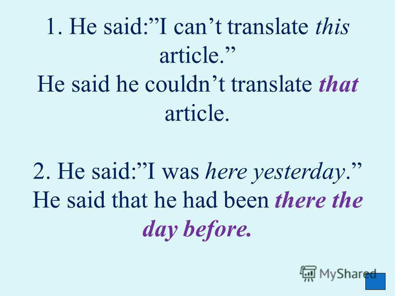 1. He said:I cant translate this article. He said he couldnt translate that article. 2. He said:I was here yesterday. He said that he had been there the day before.