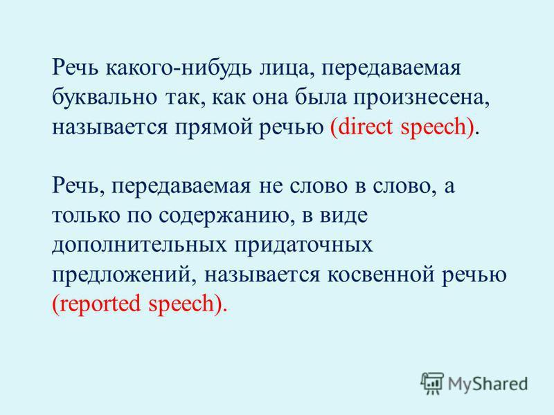 Речь какого-нибудь лица, передаваемая буквально так, как она была произнесена, называется прямой речью (direct speech). Речь, передаваемая не слово в слово, а только по содержанию, в виде дополнительных придаточных предложений, называется косвенной р
