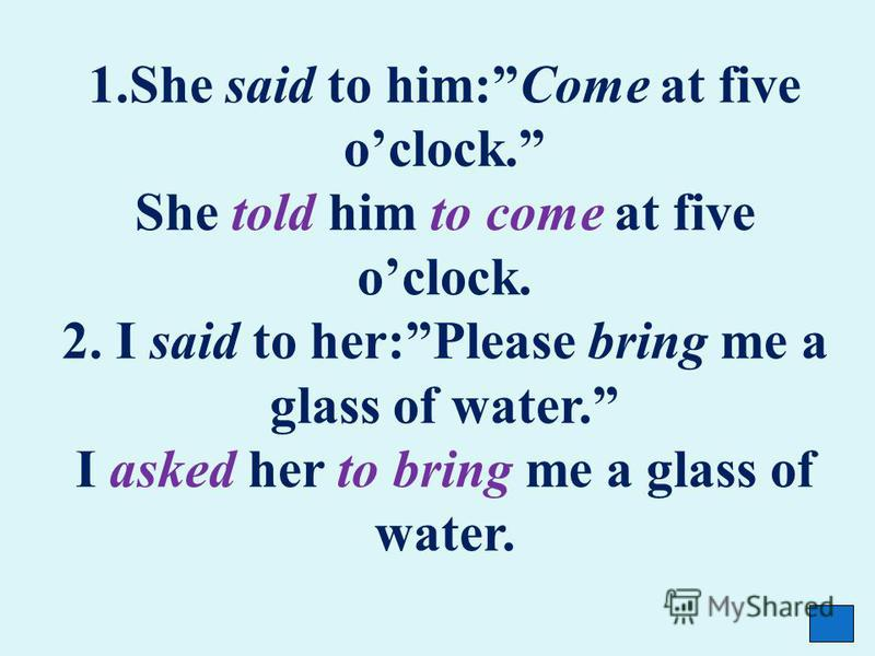 1. She said to him:Come at five oclock. She told him to come at five oclock. 2. I said to her:Please bring me a glass of water. I asked her to bring me a glass of water.