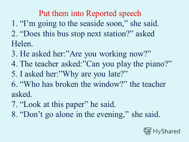 Put them into Reported speech 1. Im going to the seaside soon, she said. 2. Does this bus stop next station? asked Helen. 3. He asked her:Are you working now? 4. The teacher asked:Can you play the piano? 5. I asked her:Why are you late? 6. Who has br