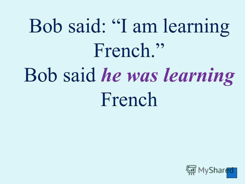 Bob said: I am learning French. Bob said he was learning French