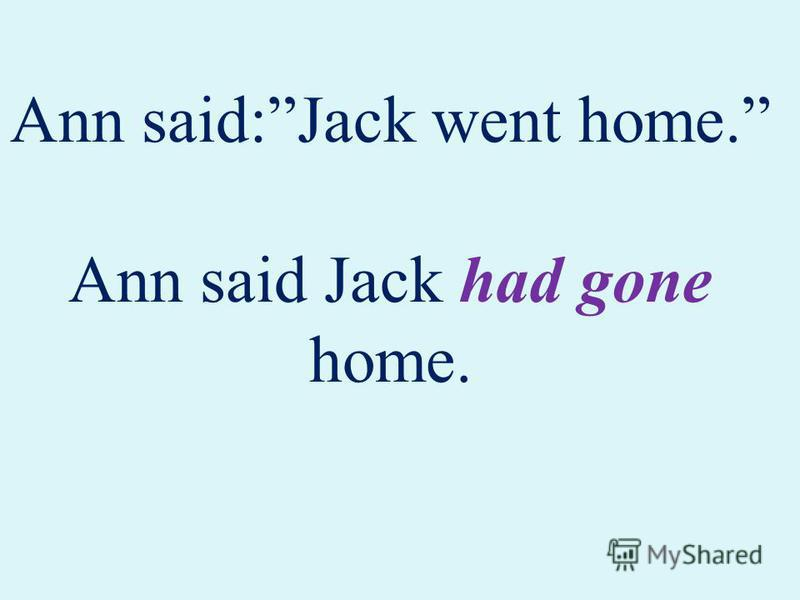 Ann said:Jack went home. Ann said Jack had gone home.