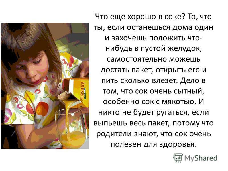 Что еще хорошо в соке? То, что ты, если останешься дома один и захочешь положить что- нибудь в пустой желудок, самостоятельно можешь достать пакет, открыть его и пить сколько влезет. Дело в том, что сок очень сытный, особенно сок с мякотью. И никто н
