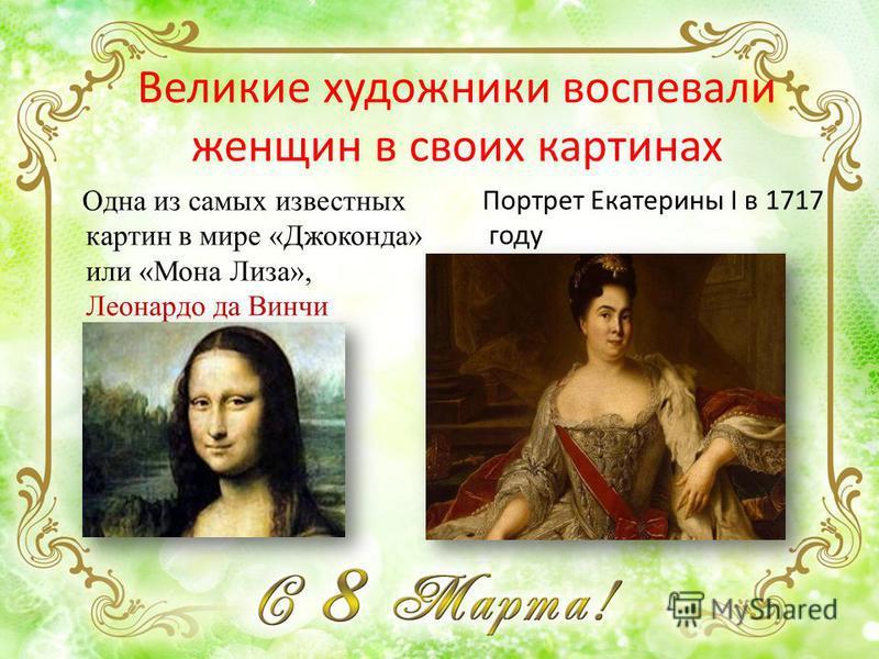 Великие художники воспевали женщин в своих картинах Портрет Екатерины I в 1717 году Одна из самых известных картин в мире «Джоконда» или «Мона Лиза», Леонардо да Винчи