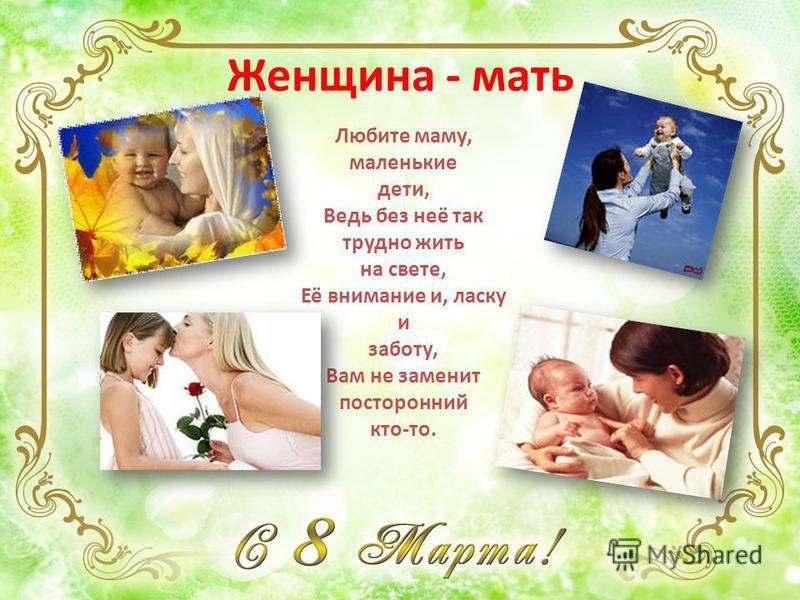 Женщина - мать Любите маму, маленькие дети, Ведь без неё так трудно жить на свете, Её внимание и, ласку и заботу, Вам не заменит посторонний кто-то.