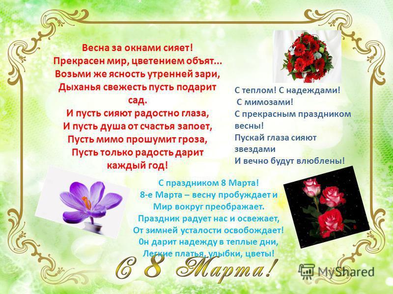 Весна за окнами сияет! Прекрасен мир, цветением объят... Возьми же ясность утренней зари, Дыханья свежесть пусть подарит сад. И пусть сияют радостно глаза, И пусть душа от счастья запоет, Пусть мимо прошумит гроза, Пусть только радость дарит каждый г