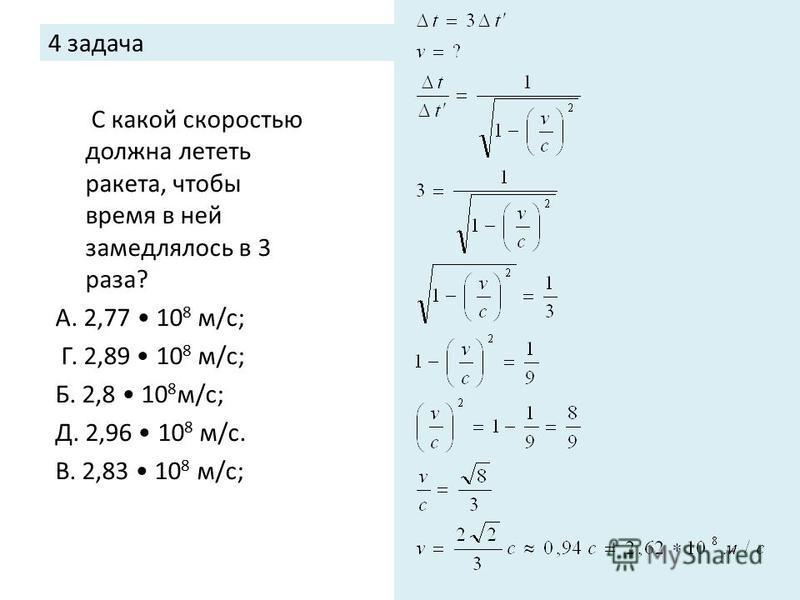 4 задача С какой скоростью должна лететь ракета, чтобы время в ней замедлялось в 3 раза? А. 2,77 10 8 м/с; Г. 2,89 10 8 м/с; Б. 2,8 10 8 м/с; Д. 2,96 10 8 м/с. В. 2,83 10 8 м/с;
