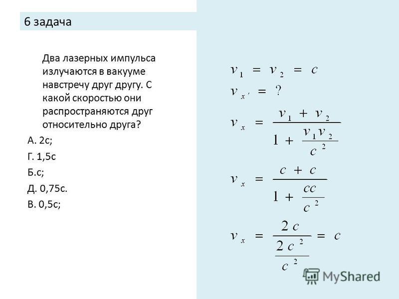 6 задача Два лазерных импульса излучаются в вакууме навстречу друг другу. С какой скоростью они распространяются друг относительно друга? А. 2 с; Г. 1,5 с Б.с; Д. 0,75 с. В. 0,5 с;