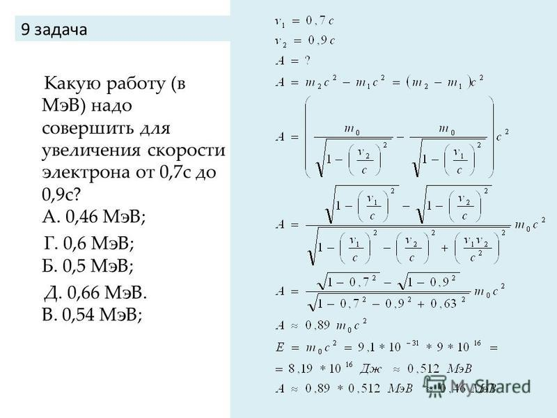 9 задача Какую работу (в МэВ) надо совершить для увеличения скорости электрона от 0,7 с до 0,9 с? А. 0,46 МэВ; Г. 0,6 МэВ; Б. 0,5 МэВ; Д. 0,66 МэВ. В. 0,54 МэВ;