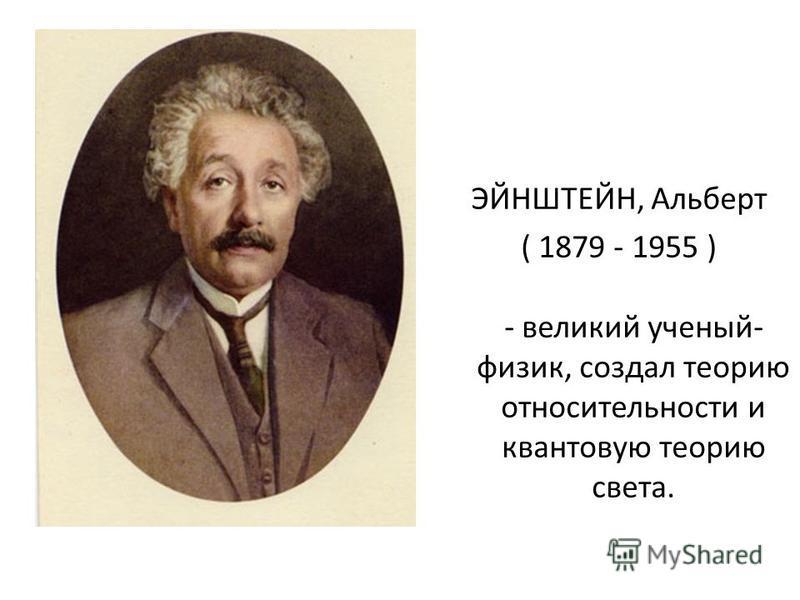 ЭЙНШТЕЙН, Альберт ( 1879 - 1955 ) - великий ученый- физик, создал теорию относительности и квантовую теорию света.