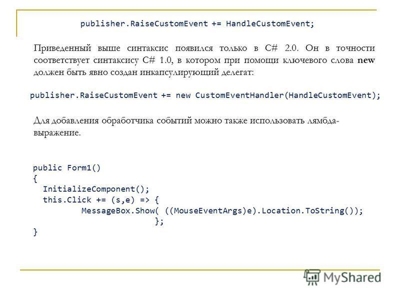 Приведенный выше синтаксис появился только в C# 2.0. Он в точности соответствует синтаксису C# 1.0, в котором при помощи ключевого слова new должен быть явно создан инкапсулирующий делегат: publisher.RaiseCustomEvent += new CustomEventHandler(HandleC