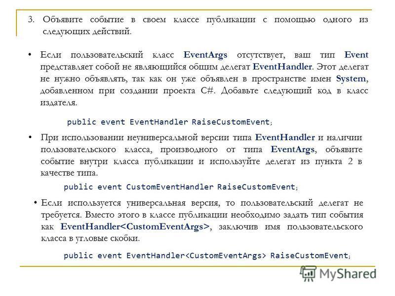 3. Объявите событие в своем классе публикации с помощью одного из следующих действий. Если пользовательский класс EventArgs отсутствует, ваш тип Event представляет собой не являющийся общим делегат EventHandler. Этот делегат не нужно объявлять, так к