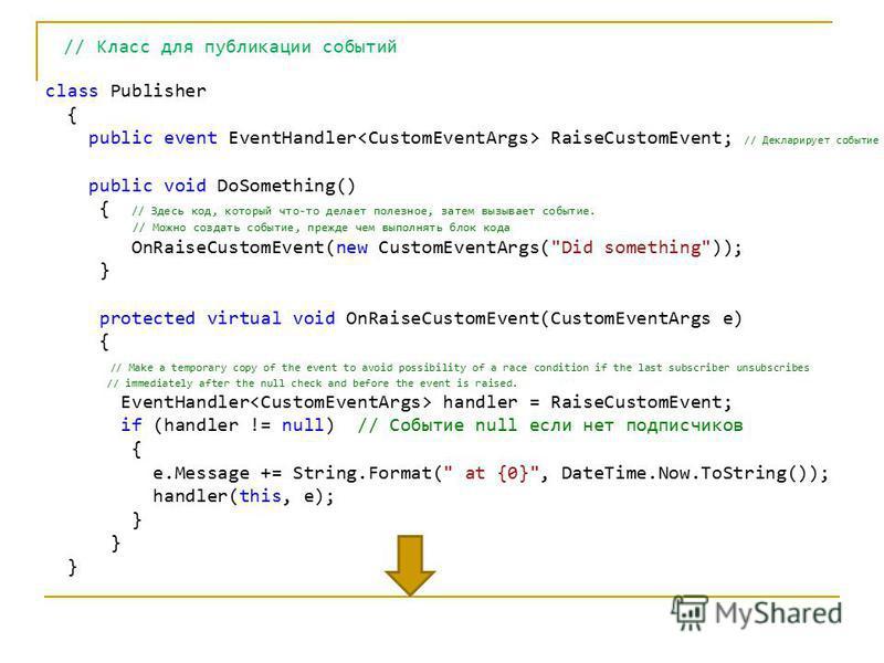 // Класс для публикации событий class Publisher { public event EventHandler RaiseCustomEvent; // Декларирует событие public void DoSomething() { // Здесь код, который что-то делает полезное, затем вызывает событие. // Можно создать событие, прежде че