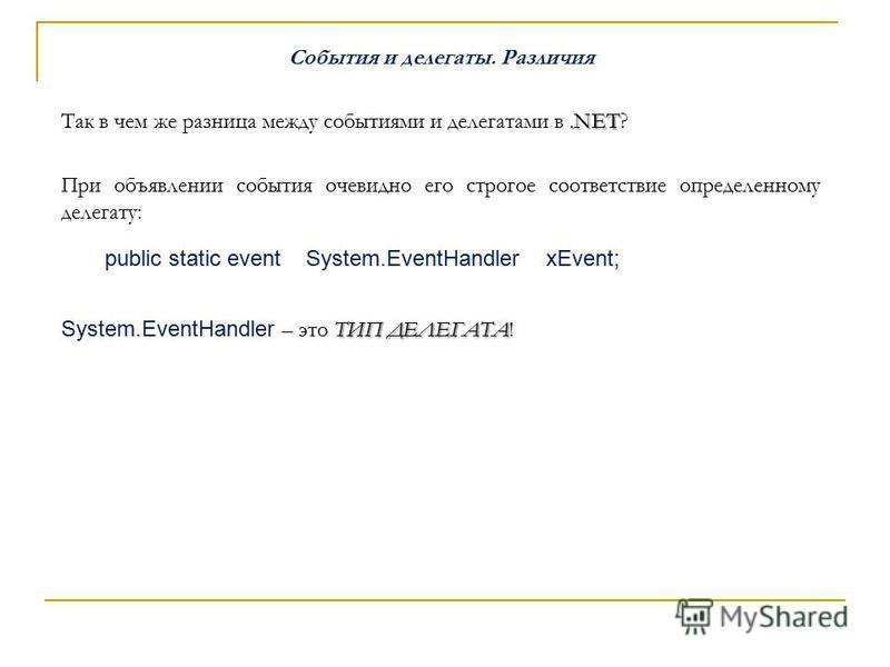 События и делегаты. Различия.NET Так в чем же разница между событиями и делегатами в.NET? При объявлении события очевидно его строгое соответствие определенному делегату: public static event System.EventHandler xEvent; ТИП ДЕЛЕГАТА System.EventHandle