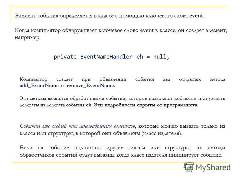 Элемент события определяется в классе с помощью ключевого слова event. Когда компилятор обнаруживает ключевое слово event в классе, он создает элемент, например: private EventNameHandler eh = null; Компилятор создает при объявлении события два открыт