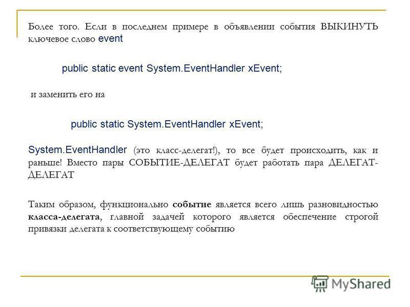 Более того. Если в последнем примере в объявлении события ВЫКИНУТЬ ключевое слово event public static event System.EventHandler xEvent; и заменить его на public static System.EventHandler xEvent; System.EventHandler (это класс-делегат!), то все будет