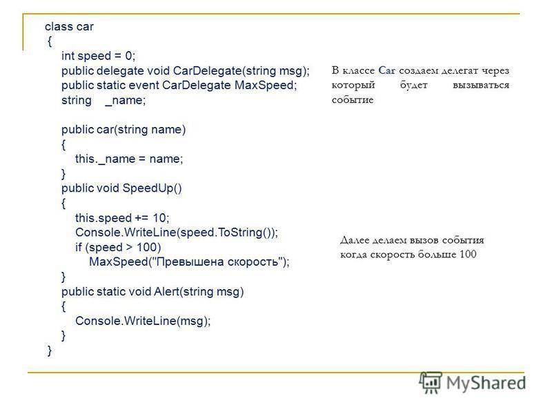 class car { int speed = 0; public delegate void CarDelegate(string msg); public static event CarDelegate MaxSpeed; string _name; public car(string name) { this._name = name; } public void SpeedUp() { this.speed += 10; Console.WriteLine(speed.ToString