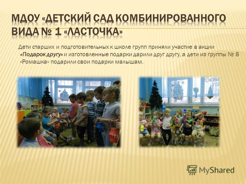 Дети старших и подготовительных к школе групп приняли участие в акции «Подарок другу» и изготовленные подарки дарили друг другу, а дети из группы 8 «Ромашка» подарили свои подарки малышам.