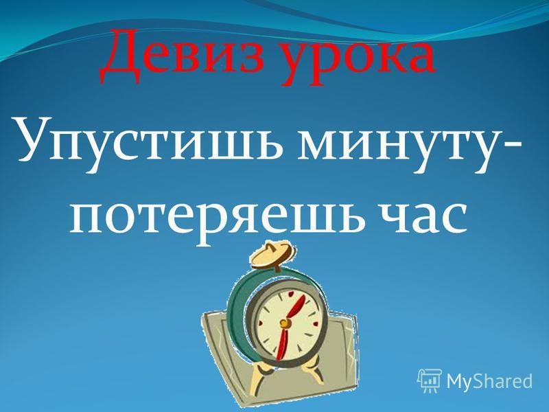 Девиз урока Упустишь минуту- потеряешь час