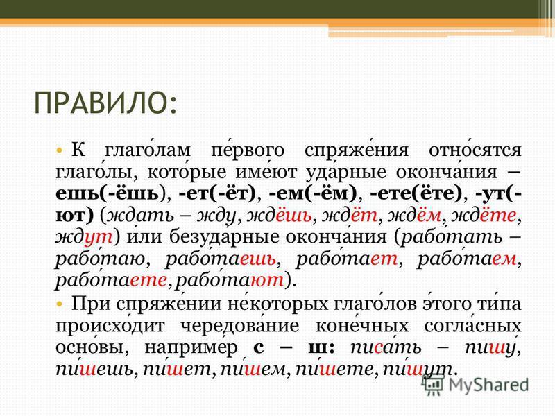 ПРАВИЛО: К глаголам первого спряжения относятся глаголы, которые имеют ударные окончания – ешь(-ёшь), -эт(-эт), -ем(-ём), -эте(эте), -ут(- ют) (ждать – жду, ждёшь, ждэт, ждём, ждэте, ждут) или безударные окончания (работать – работаю, работаешь, рабо
