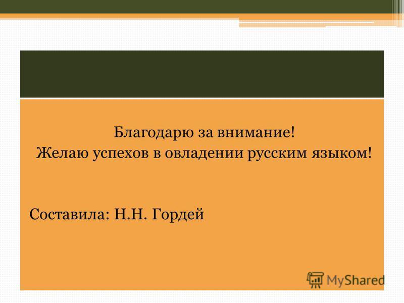 Благодарю за внимание! Желаю успехов в овладении русским языком! Составила: Н.Н. Гордей