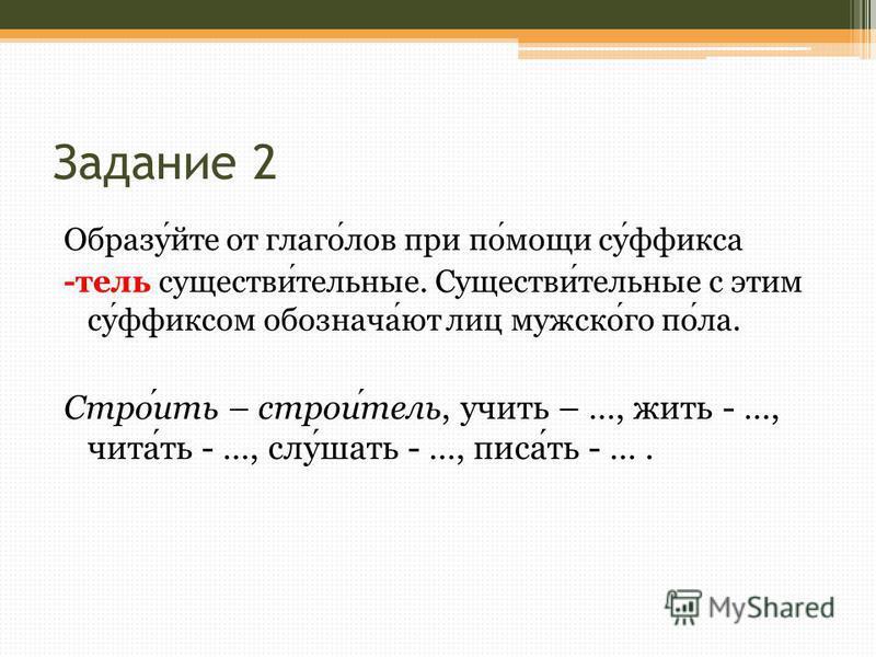 Задание 2 Образуйте от глаголов при помощи суффикса -тель существительные. Существительные с этим суффиксом обозначают лиц мужского пола. Строить – строитель, учить – …, жить - …, ччитать - …, слушать - …, писать - ….