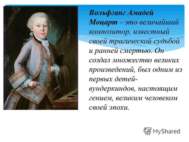 Вольфганг Амадей Моцарт - это величайший композитор, известный своей трагической судьбой и ранней смертью. Он создал множество великих произведений, был одним из первых детей- вундеркиндов, настоящим гением, великим человеком своей эпохи.