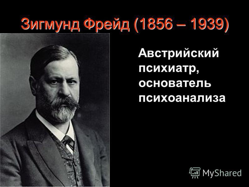 Зигмунд Фрейд (1856 – 1939) Австрийский психиатр, основатель психоанализа