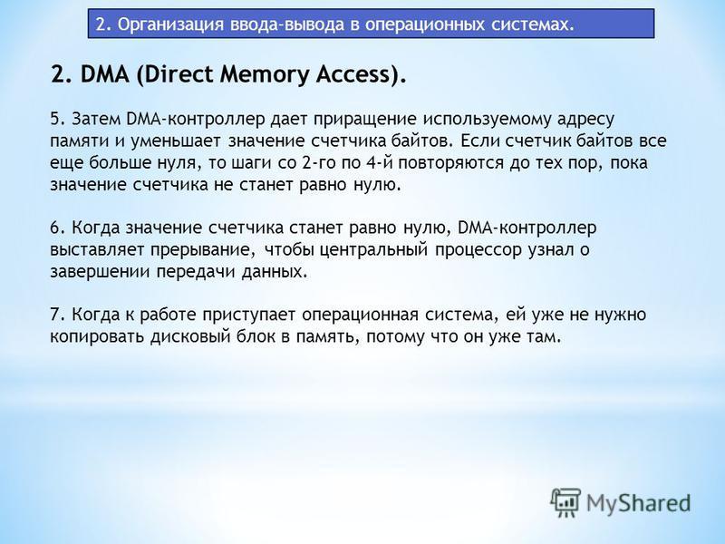 2. Организация ввода-вывода в операционных системах. 2. DMA (Direct Memory Access). 5. Затем DMA-контроллер дает приращение используемому адресу памяти и уменьшает значение счетчика байтов. Если счетчик байтов все еще больше нуля, то шаги со 2-го по
