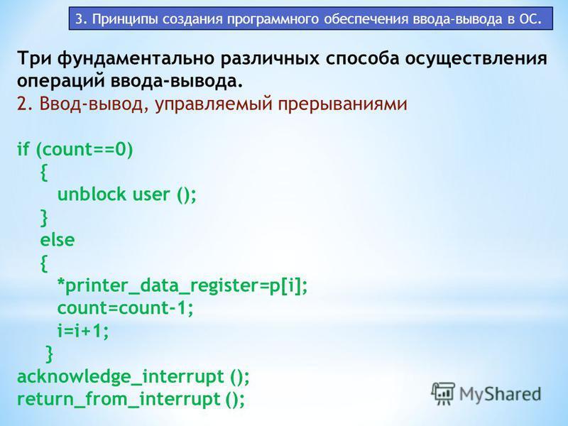 3. Принципы создания программного обеспечения ввода-вывода в ОС. Три фундаментально различных способа осуществления операций ввода-вывода. 2. Ввод-вывод, управляемый прерываниями if (count==0) { unblock user (); } else { *printer_data_register=p[i];