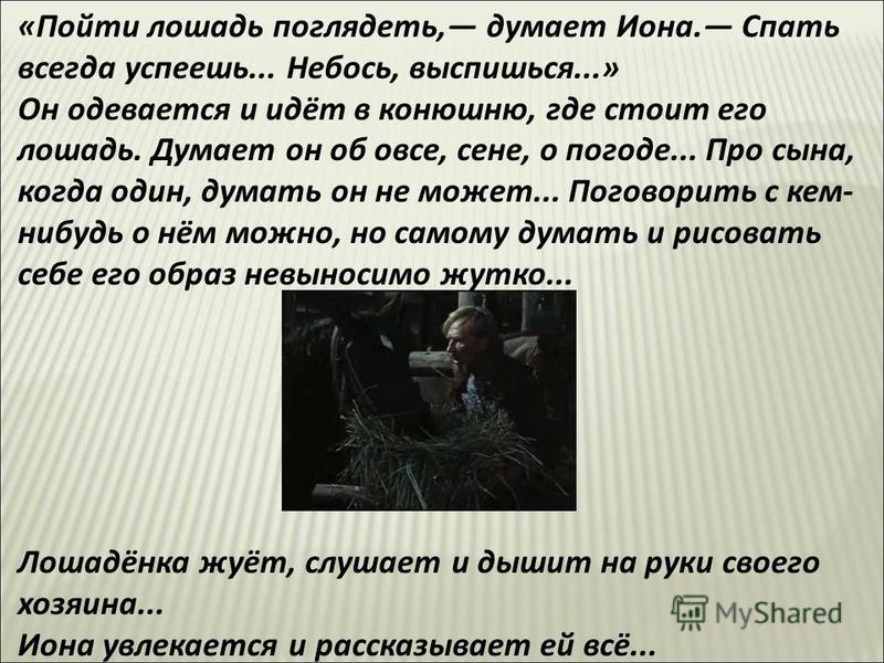 «Пойти лошадь поглядеть, думает Иона. Спать всегда успеешь... Небось, выспишься...» Он одевается и идёт в конюшню, где стоит его лошадь. Думает он об овсе, сене, о погоде... Про сына, когда один, думать он не может... Поговорить с кем- нибудь о нём м