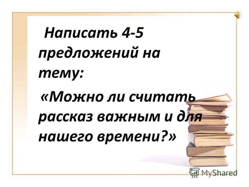 Написать 4-5 предложений на тему: «Можно ли считать рассказ важным и для нашего времени?»