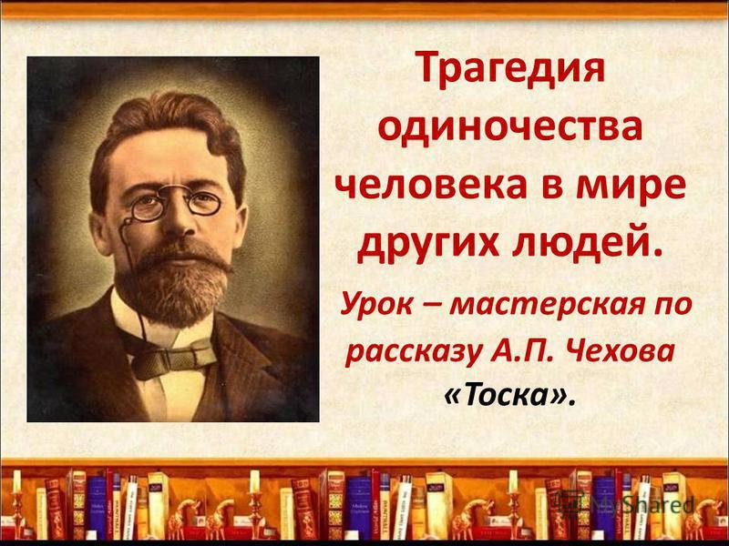 Трагедия одиночества человека в мире других людей. Урок – мастерская по рассказу А.П. Чехова «Тоска».