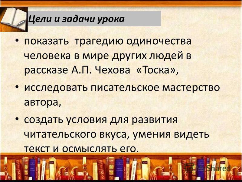 показать трагедию одиночества человека в мире других людей в рассказе А.П. Чехова «Тоска», исследовать писательское мастерство автора, создать условия для развития читательского вкуса, умения видеть текст и осмыслять его. Цели и задачи урока