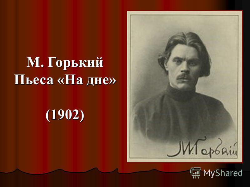 М. Горький Пьеса «На дне» (1902)
