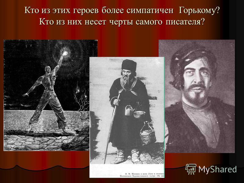 Кто из этих героев более симпатичен Горькому? Кто из них несет черты самого писателя?