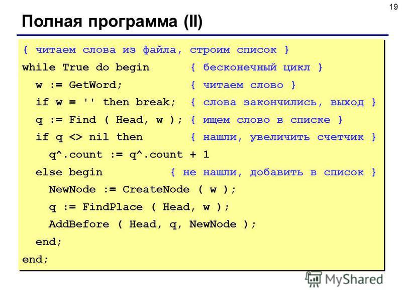 19 Полная программа (II) { читаем слова из файла, строим список } while True do begin { бесконечный цикл } w := GetWord; { читаем слово } if w = '' then break; { слова закончились, выход } q := Find ( Head, w ); { ищем слово в списке } if q  nil then