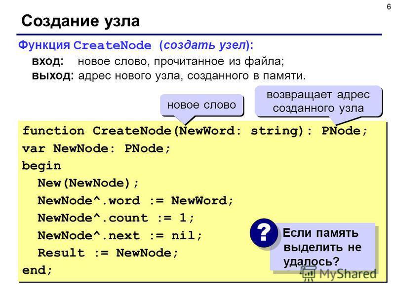 6 Создание узла function CreateNode(NewWord: string): PNode; var NewNode: PNode; begin New(NewNode); NewNode^.word := NewWord; NewNode^.count := 1; NewNode^.next := nil; Result := NewNode; end; function CreateNode(NewWord: string): PNode; var NewNode
