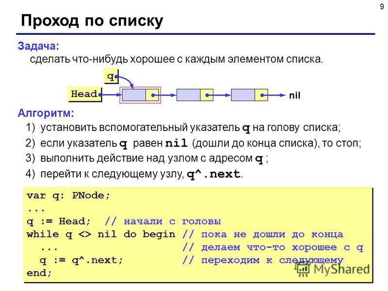 9 Задача: сделать что-нибудь хорошее с каждым элементом списка. Алгоритм: 1)установить вспомогательный указатель q на голову списка; 2)если указатель q равен nil (дошли до конца списка), то стоп; 3)выполнить действие над узлом с адресом q ; 4)перейти