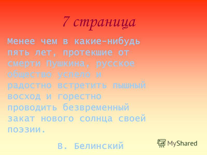 7 страница Менее чем в какие-нибудь пять лет, протекшие от смерти Пушкина, русское общество успело и радостно встретить пышный восход и горестно проводить безвременный закат нового солнца своей поэзии. В. Белинский