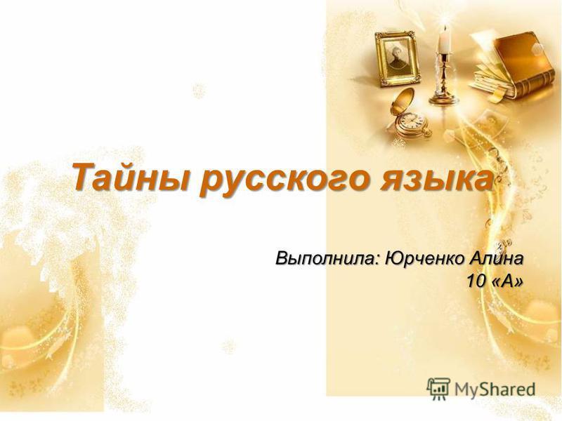 Тайны русского языка Выполнила: Юрченко Алина 10 «А»