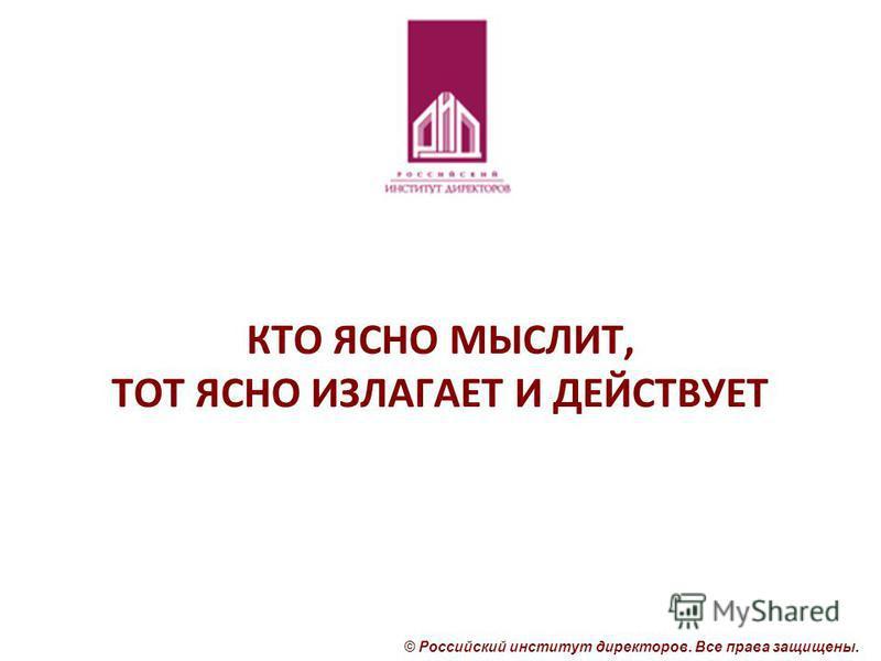 © Российский институт директоров. Все права защищены. КТО ЯСНО МЫСЛИТ, ТОТ ЯСНО ИЗЛАГАЕТ И ДЕЙСТВУЕТ