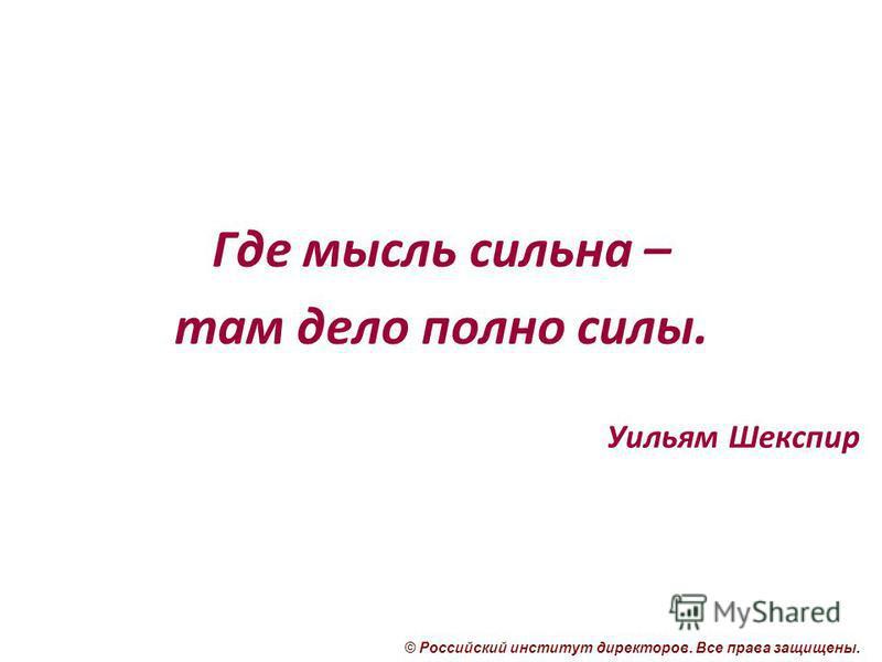 © Российский институт директоров. Все права защищены. Где мысль сильна – там дело полно силы. Уильям Шекспир