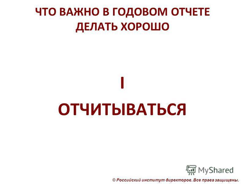 © Российский институт директоров. Все права защищены. ЧТО ВАЖНО В ГОДОВОМ ОТЧЕТЕ ДЕЛАТЬ ХОРОШО I ОТЧИТЫВАТЬСЯ