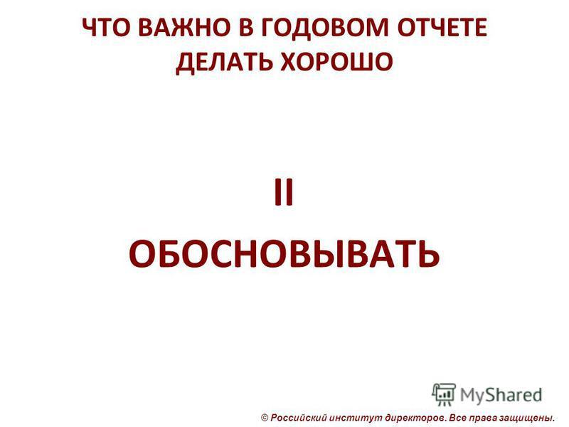 © Российский институт директоров. Все права защищены. ЧТО ВАЖНО В ГОДОВОМ ОТЧЕТЕ ДЕЛАТЬ ХОРОШО II ОБОСНОВЫВАТЬ