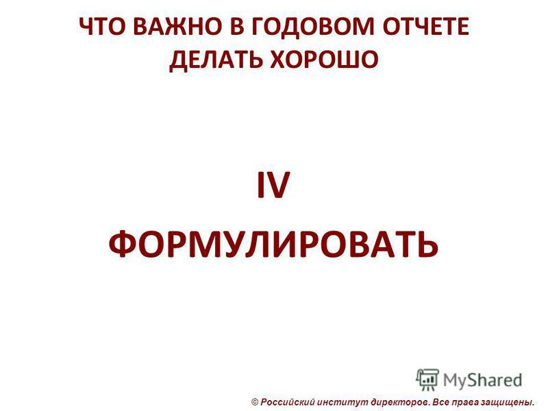 © Российский институт директоров. Все права защищены. ЧТО ВАЖНО В ГОДОВОМ ОТЧЕТЕ ДЕЛАТЬ ХОРОШО IV ФОРМУЛИРОВАТЬ