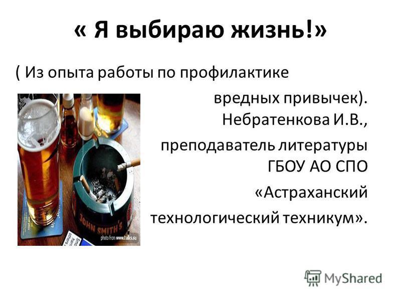 « Я выбираю жизнь!» ( Из опыта работы по профилактике вредных привычек). Небратенкова И.В., преподаватель литературы ГБОУ АО СПО «Астраханский технологический техникум».