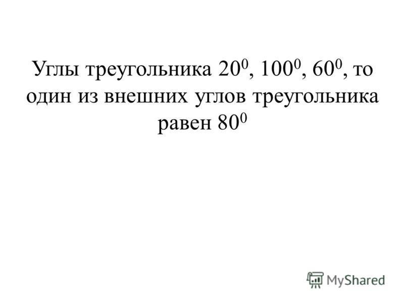 Углы треугольника 20 0, 100 0, 60 0, то один из внешних углов треугольника равен 80 0