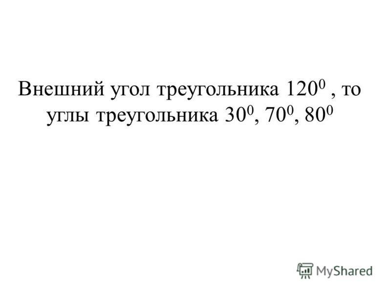 Внешний угол треугольника 120 0, то углы треугольника 30 0, 70 0, 80 0